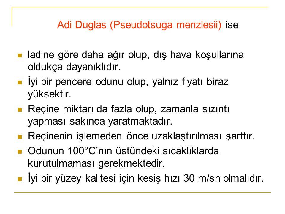 Adi Duglas (Pseudotsuga menziesii) ise  ladine göre daha ağır olup, dış hava koşullarına oldukça dayanıklıdır.