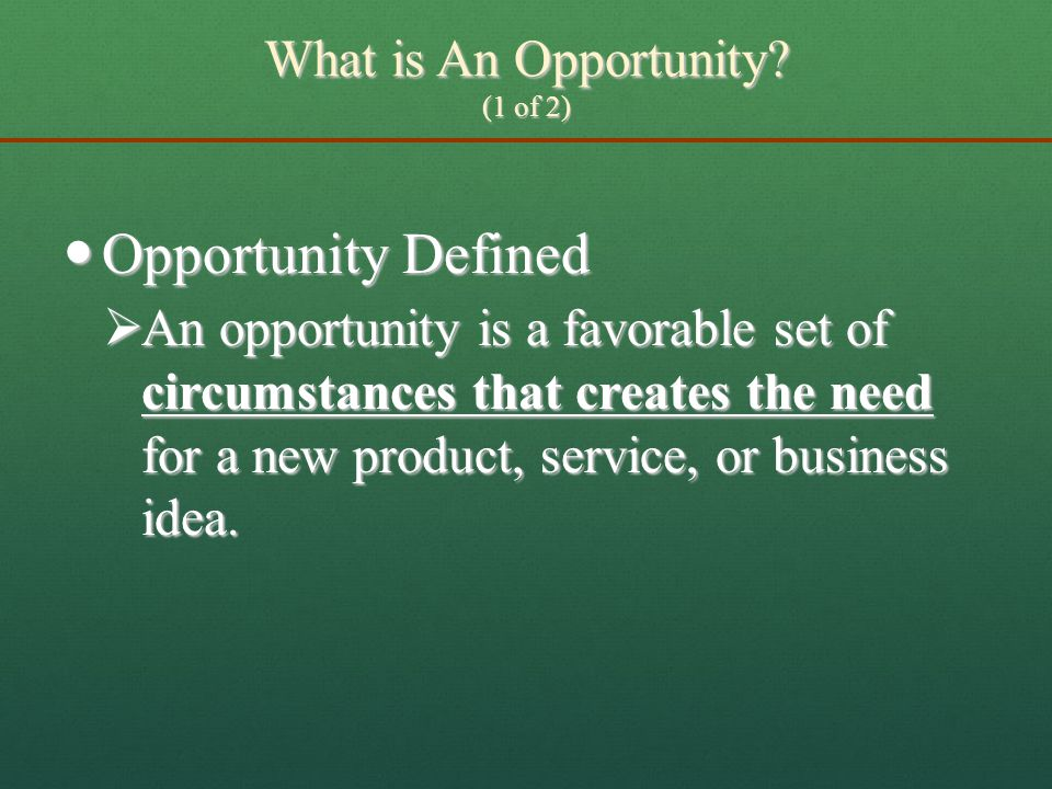 What is An Opportunity? (1 of 2)  Opportunity Defined  An opportunity is a favorable set of circumstances that creates the need for a new product, s