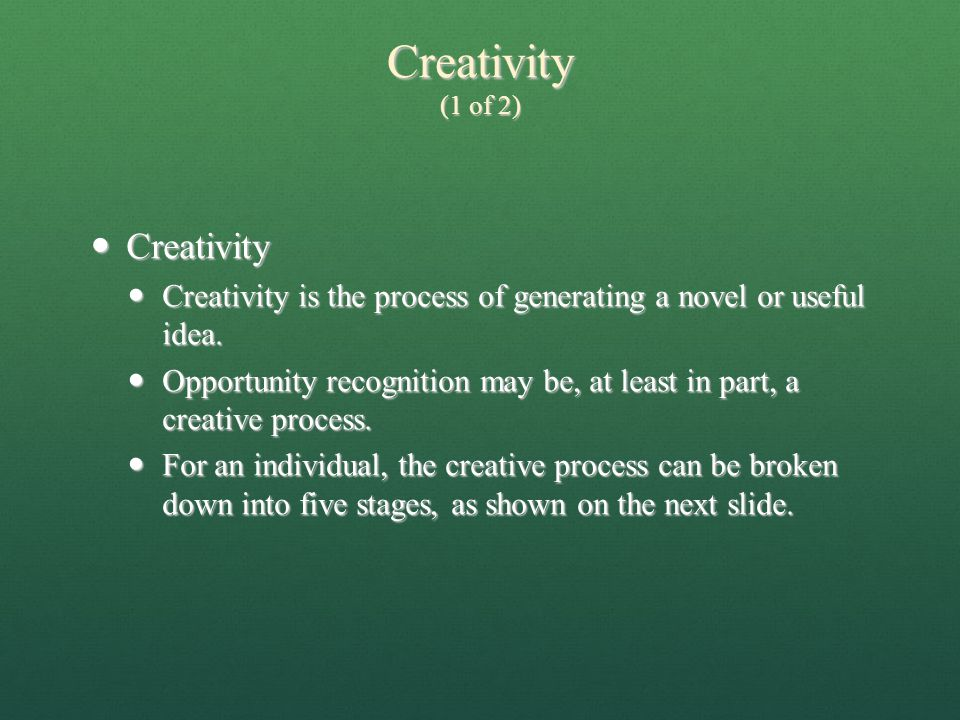 Creativity (1 of 2)  Creativity  Creativity is the process of generating a novel or useful idea.  Opportunity recognition may be, at least in part,