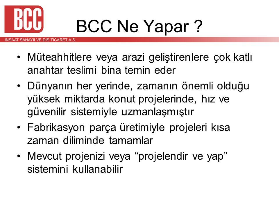 BCC Ne Yapar ? •Müteahhitlere veya arazi geliştirenlere çok katlı anahtar teslimi bina temin eder •Dünyanın her yerinde, zamanın önemli olduğu yüksek