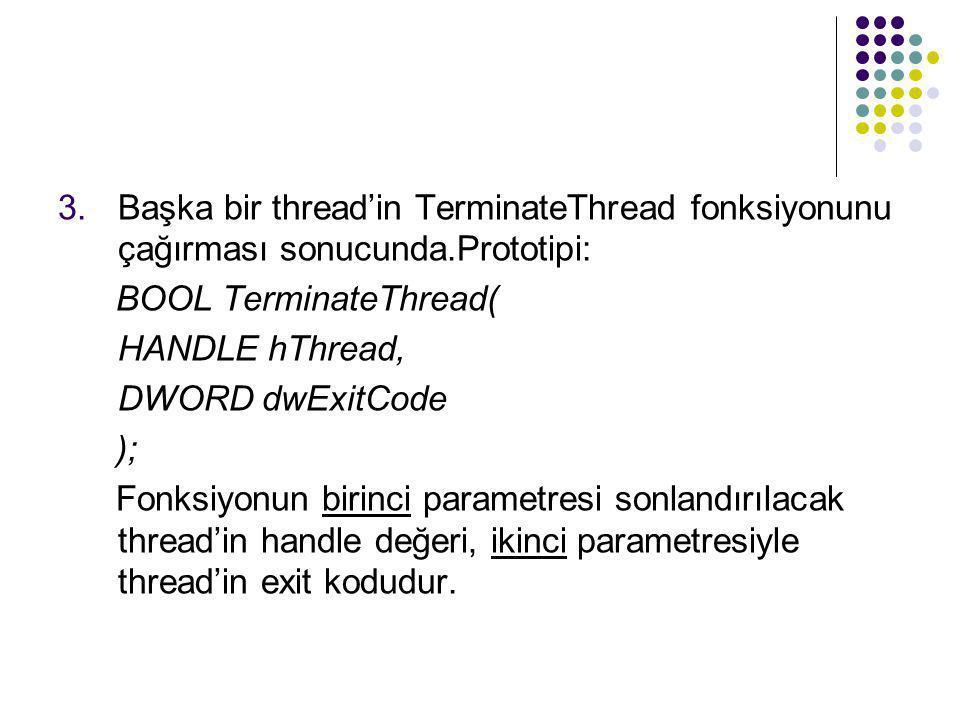 3.Başka bir thread'in TerminateThread fonksiyonunu çağırması sonucunda.Prototipi: BOOL TerminateThread( HANDLE hThread, DWORD dwExitCode ); Fonksiyonu