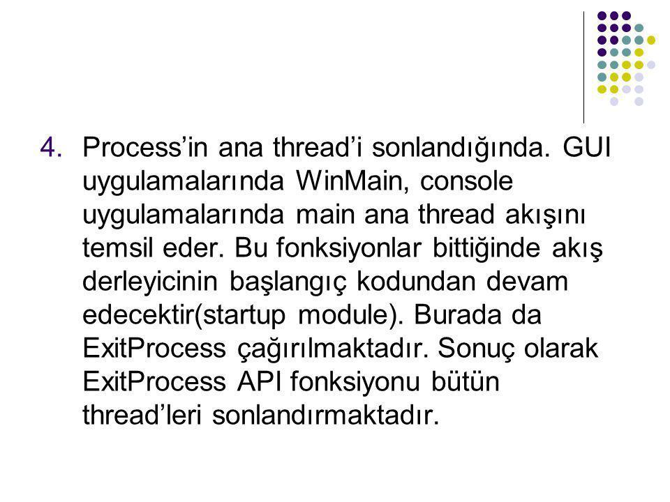 4.Process'in ana thread'i sonlandığında. GUI uygulamalarında WinMain, console uygulamalarında main ana thread akışını temsil eder. Bu fonksiyonlar bit