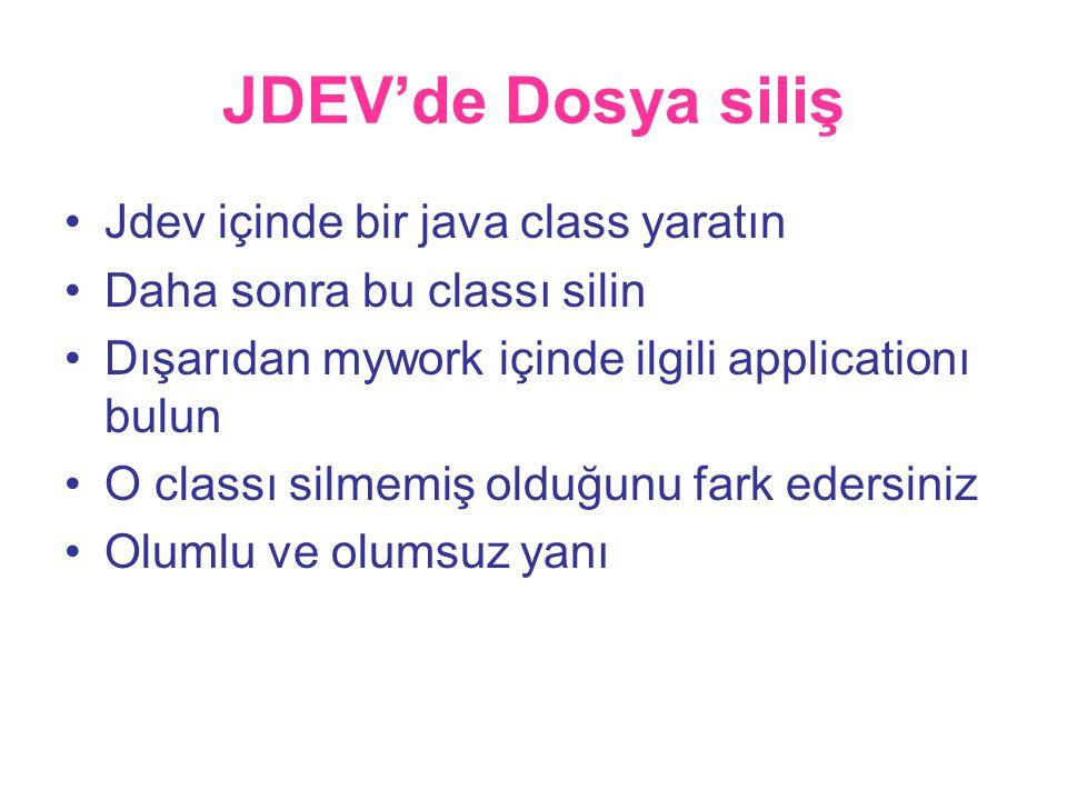 JDEV'de Dosya siliş •Jdev içinde bir java class yaratın •Daha sonra bu classı silin •Dışarıdan mywork içinde ilgili applicationı bulun •O classı silmemiş olduğunu fark edersiniz •Olumlu ve olumsuz yanı
