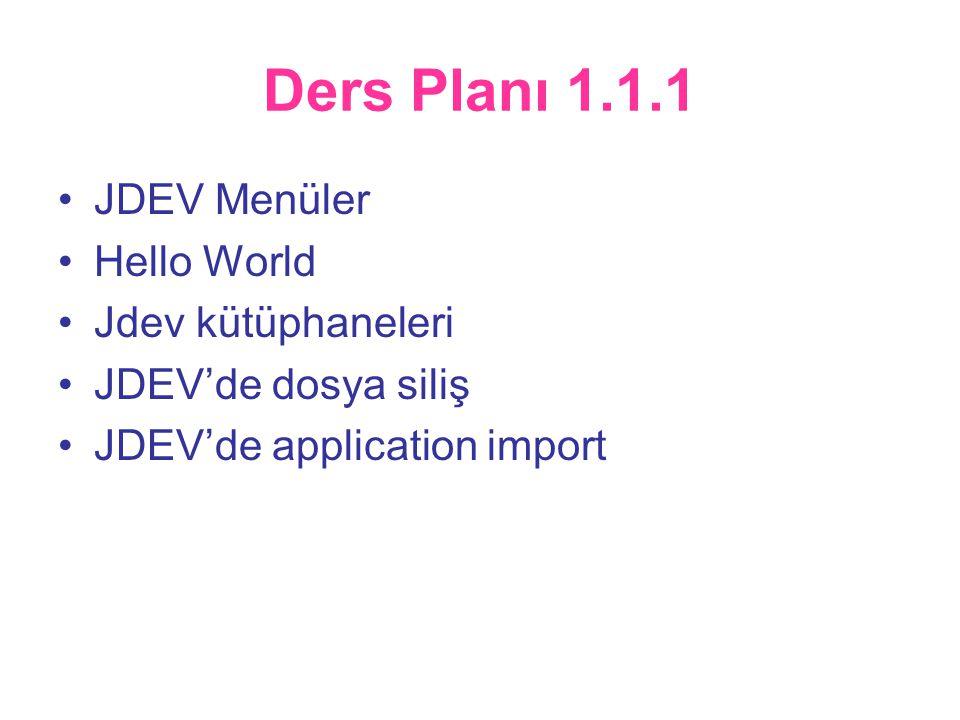 Ders Planı 1.1.1 •JDEV Menüler •Hello World •Jdev kütüphaneleri •JDEV'de dosya siliş •JDEV'de application import