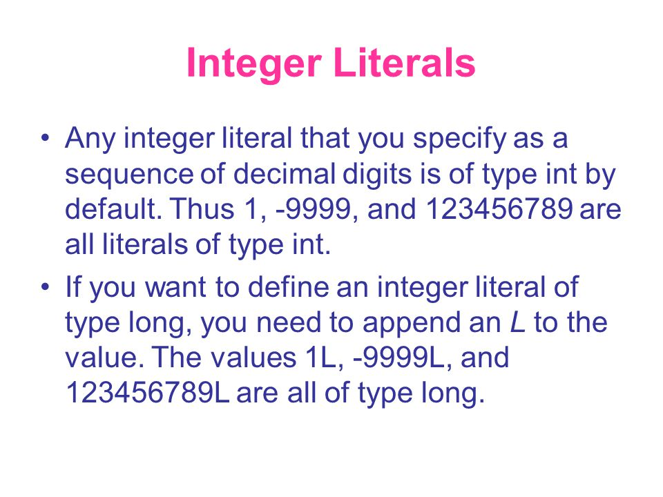 Integer Literals •Any integer literal that you specify as a sequence of decimal digits is of type int by default. Thus 1, -9999, and 123456789 are all