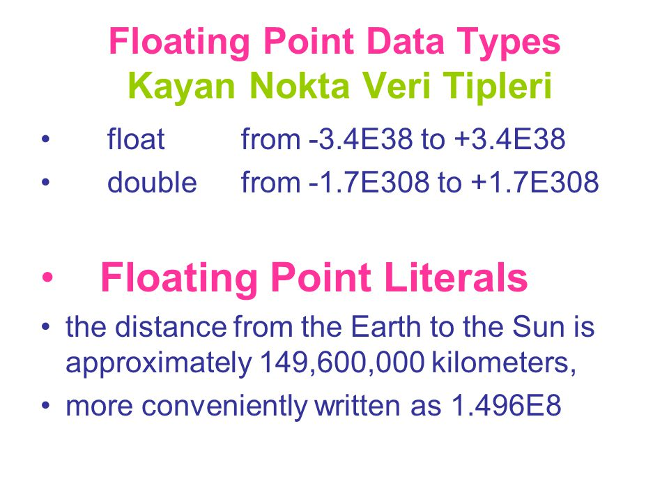 Floating Point Data Types Kayan Nokta Veri Tipleri •float from -3.4E38 to +3.4E38 •doublefrom -1.7E308 to +1.7E308 • Floating Point Literals •the dist