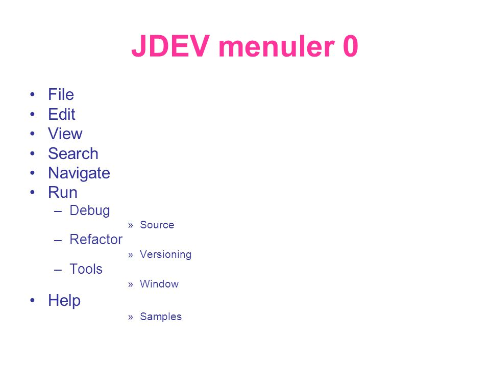 JDEV menuler 0 •File •Edit •View •Search •Navigate •Run –Debug »Source –Refactor »Versioning –Tools »Window •Help »Samples