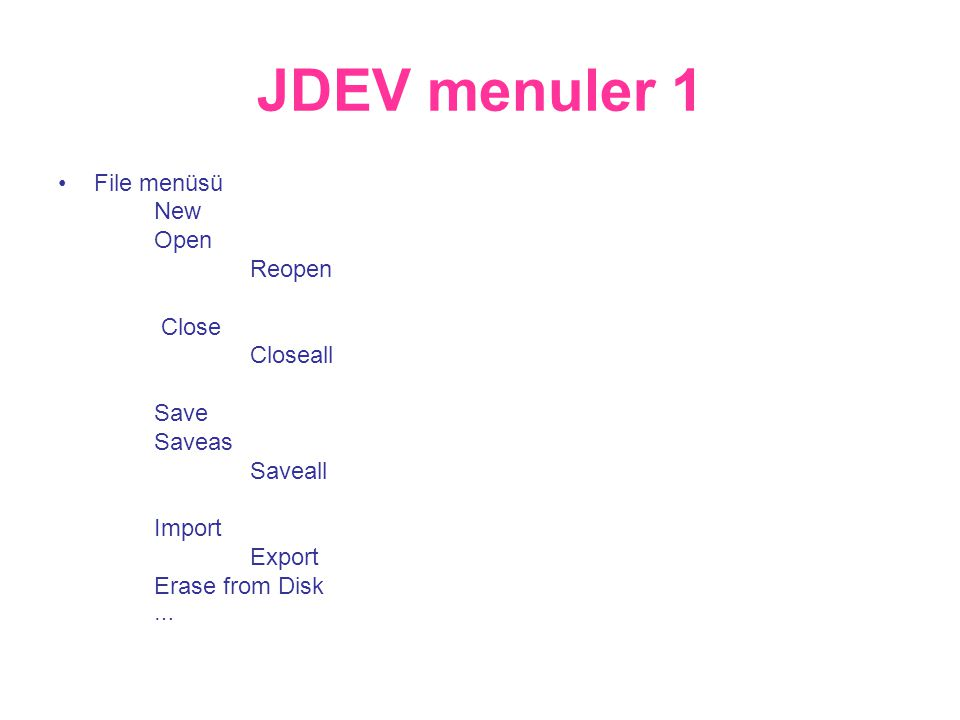 JDEV menuler 1 •File menüsü New Open Reopen Close Closeall Save Saveas Saveall Import Export Erase from Disk …