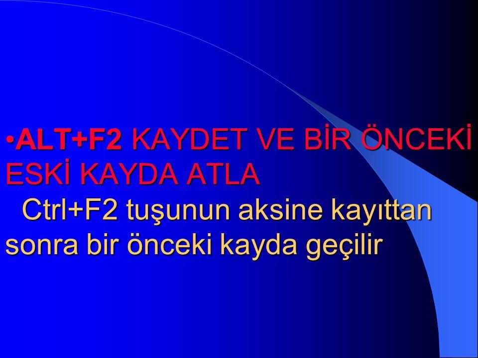 •CTRL+F2 KAYDET VE BİR SONRAKİ ESKİ KAYDA ATLA Ctrl tuşu ile beraber F2 tuşuna basılırsa ekrandaki bilgi kaydedildikten sonra otomatik olarak dosyada