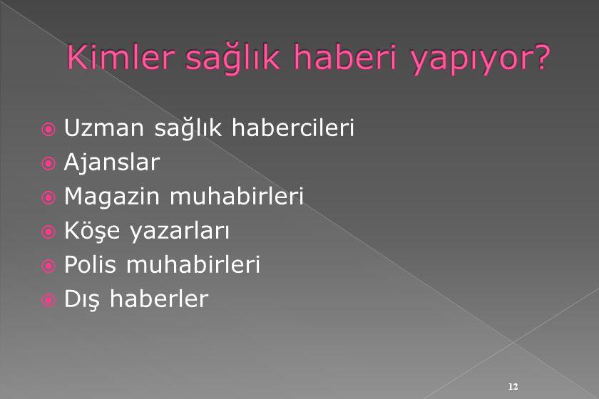  Uzman sağlık habercileri  Ajanslar  Magazin muhabirleri  Köşe yazarları  Polis muhabirleri  Dış haberler 12