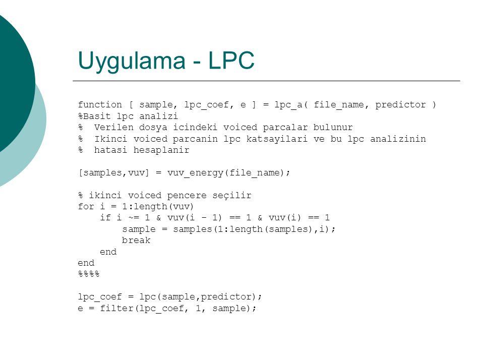 Uygulama - LPC  Bulunan voiced parçalardan ikincisi kullanılacak  vuv_energy'nin voiced olarak belirlediği ilk parçanın bir kısmı unvoiced olabilir  Matlab LPC katsayılarını direk verir ama e[n] i direk vermez
