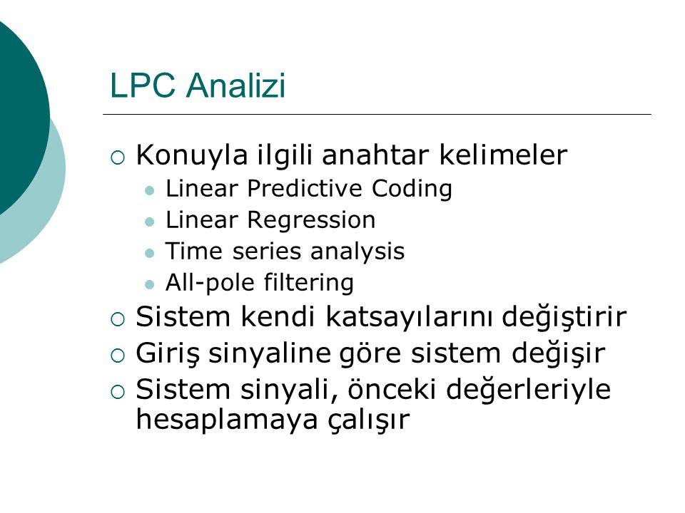 LPC Analizi  Konuyla ilgili anahtar kelimeler  Linear Predictive Coding  Linear Regression  Time series analysis  All-pole filtering  Sistem kendi katsayılarını değiştirir  Giriş sinyaline göre sistem değişir  Sistem sinyali, önceki değerleriyle hesaplamaya çalışır