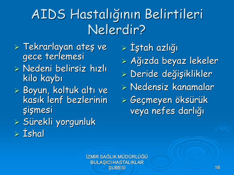 İZMİR SAĞLIK MÜDÜRLÜĞÜ BULAŞICI HASTALIKLAR ŞUBESİ16 AIDS Hastalığının Belirtileri Nelerdir?  Tekrarlayan ateş ve gece terlemesi  Nedeni belirsiz hı