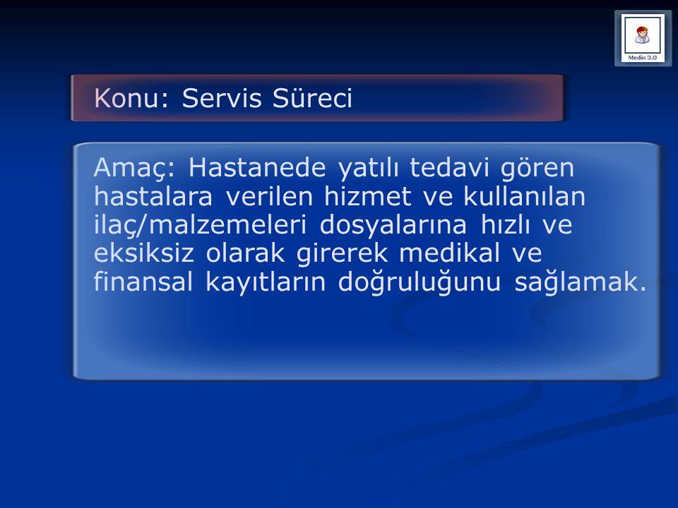 Konu: Servis Süreci Amaç: Hastanede yatılı tedavi gören hastalara verilen hizmet ve kullanılan ilaç/malzemeleri dosyalarına hızlı ve eksiksiz olarak g