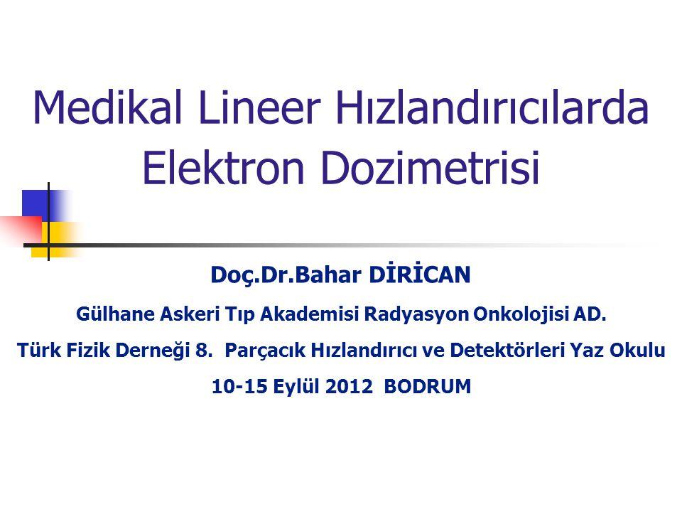 Medikal Lineer Hızlandırıcılarda Elektron Dozimetrisi Doç.Dr.Bahar DİRİCAN Gülhane Askeri Tıp Akademisi Radyasyon Onkolojisi AD. Türk Fizik Derneği 8.