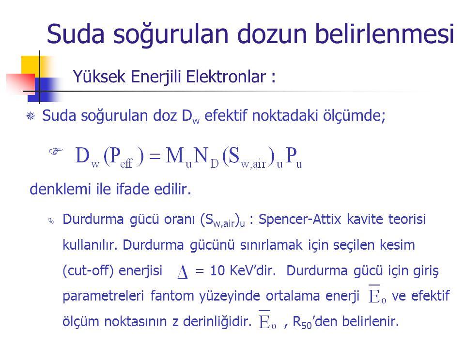  Suda soğurulan doz D w efektif noktadaki ölçümde;  denklemi ile ifade edilir.  Durdurma gücü oranı (S w,air ) u : Spencer-Attix kavite teorisi kul