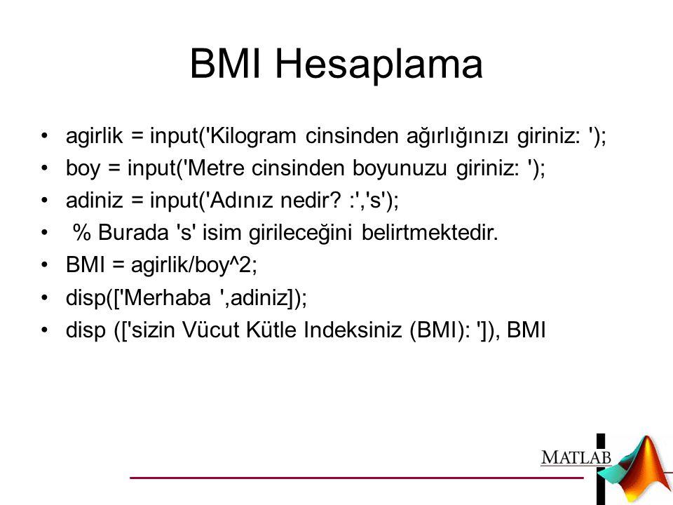 BMI Hesaplama •agirlik = input('Kilogram cinsinden ağırlığınızı giriniz: '); •boy = input('Metre cinsinden boyunuzu giriniz: '); •adiniz = input('Adın