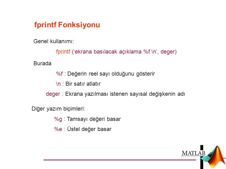 fprintf Fonksiyonu Genel kullanımı: fprintf ('ekrana basılacak açıklama %f \n', deger) Burada %f : Değerin reel sayı olduğunu gösterir \n : Bir satır