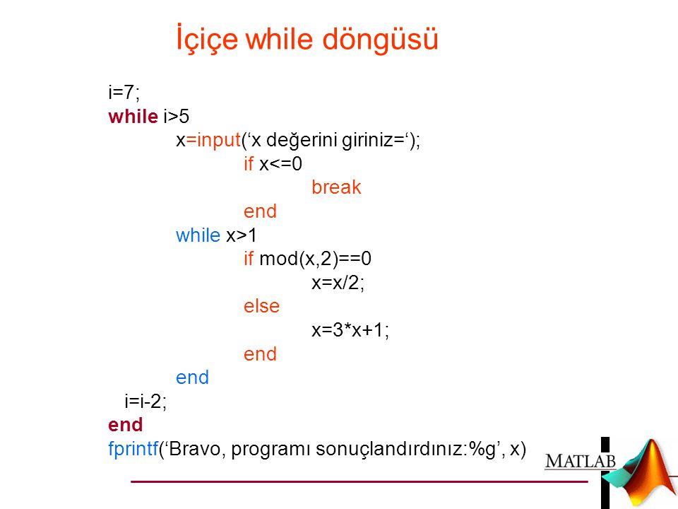 İçiçe while döngüsü i=7; while i>5 x=input('x değerini giriniz='); if x<=0 break end while x>1 if mod(x,2)==0 x=x/2; else x=3*x+1; end i=i-2; end fpri