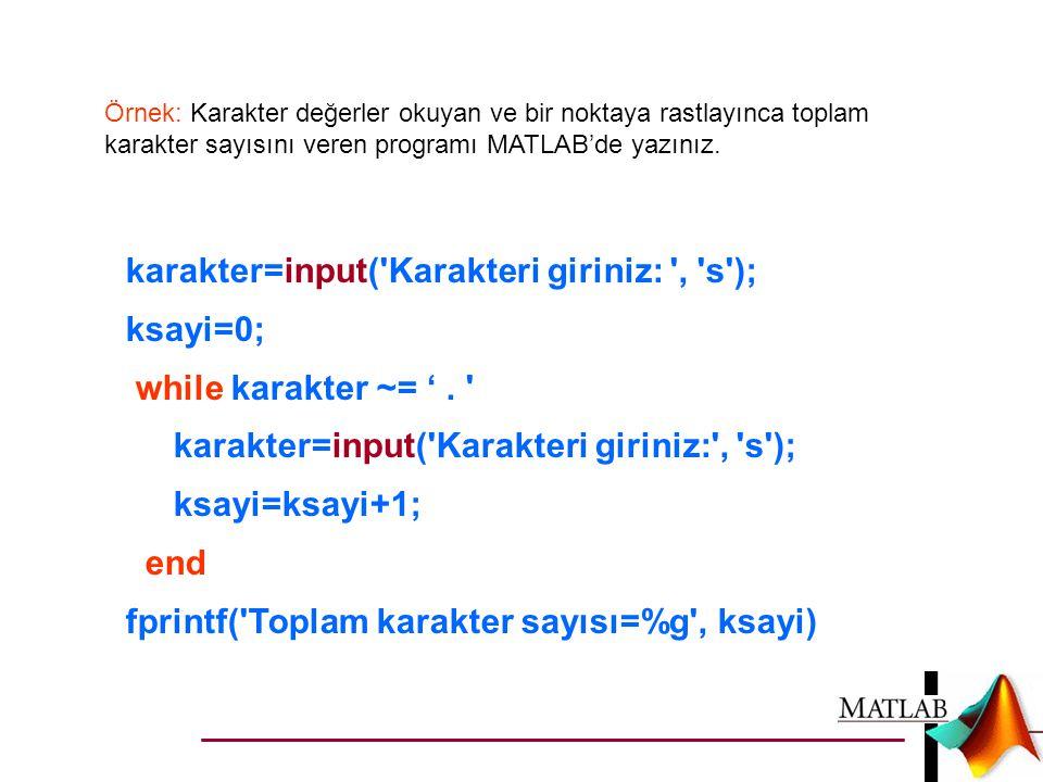 Örnek: Karakter değerler okuyan ve bir noktaya rastlayınca toplam karakter sayısını veren programı MATLAB'de yazınız. karakter=input('Karakteri girini