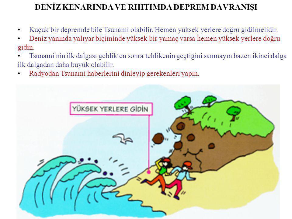 DENİZ KENARINDA VE RIHTIMDA DEPREM DAVRANIŞI • Küçük bir depremde bile Tsunami olabilir. Hemen yüksek yerlere doğru gidilmelidir. • Deniz yanında yalı