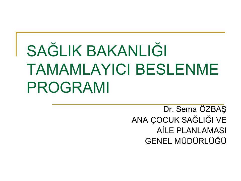 SAĞLIK BAKANLIĞI TAMAMLAYICI BESLENME PROGRAMI Dr. Sema ÖZBAŞ ANA ÇOCUK SAĞLIĞI VE AİLE PLANLAMASI GENEL MÜDÜRLÜĞÜ