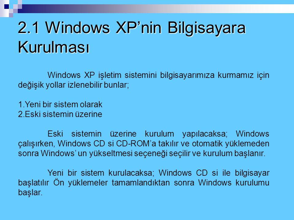 2.1 Windows XP'nin Bilgisayara Kurulması Windows XP işletim sistemini bilgisayarımıza kurmamız için değişik yollar izlenebilir bunlar; 1.Yeni bir sistem olarak 2.Eski sistemin üzerine Eski sistemin üzerine kurulum yapılacaksa; Windows çalışırken, Windows CD si CD-ROM'a takılır ve otomatik yüklemeden sonra Windows' un yükseltmesi seçeneği seçilir ve kurulum başlanır.