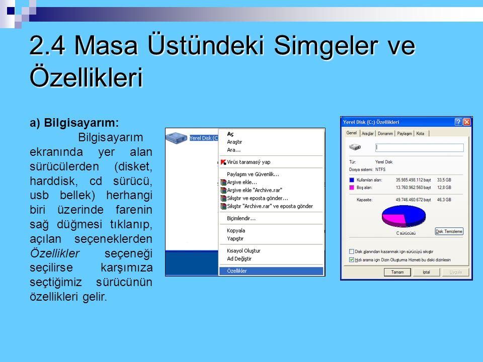 2.4 Masa Üstündeki Simgeler ve Özellikleri a) Bilgisayarım: Bilgisayarım ekranında yer alan sürücülerden (disket, harddisk, cd sürücü, usb bellek) herhangi biri üzerinde farenin sağ düğmesi tıklanıp, açılan seçeneklerden Özellikler seçeneği seçilirse karşımıza seçtiğimiz sürücünün özellikleri gelir.