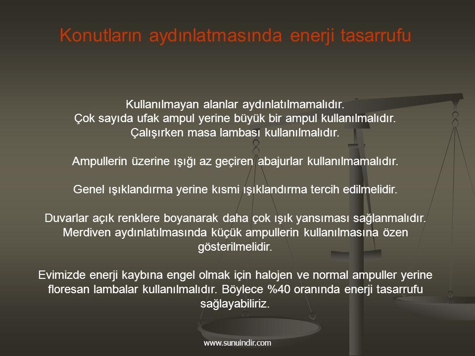 www.sunuindir.com Konutların aydınlatmasında enerji tasarrufu Kullanılmayan alanlar aydınlatılmamalıdır. Çok sayıda ufak ampul yerine büyük bir ampul