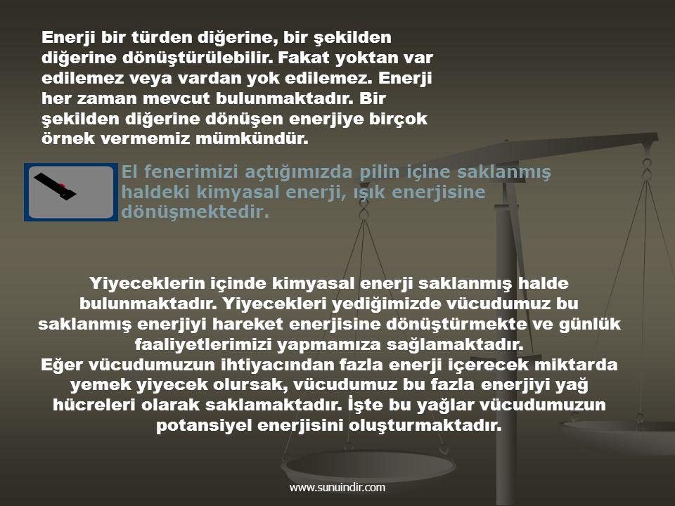 www.sunuindir.com Enerji bir türden diğerine, bir şekilden diğerine dönüştürülebilir. Fakat yoktan var edilemez veya vardan yok edilemez. Enerji her z