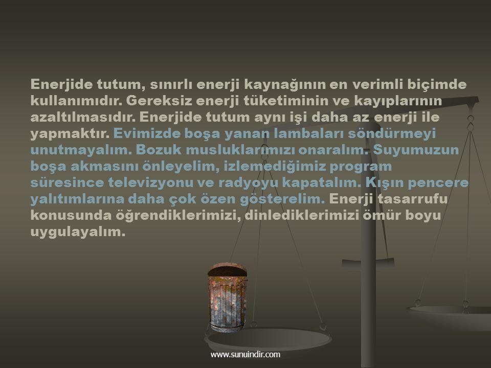 www.sunuindir.com Enerjide tutum, sınırlı enerji kaynağının en verimli biçimde kullanımıdır. Gereksiz enerji tüketiminin ve kayıplarının azaltılmasıdı