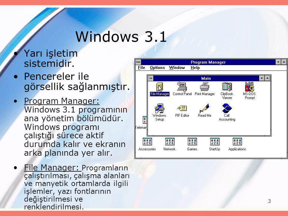 3 Windows 3.1 •Yarı işletim sistemidir. •Pencereler ile görsellik sağlanmıştır. •Program Manager: Windows 3.1 programının ana yönetim bölümüdür. Windo