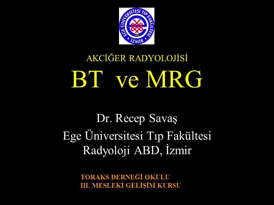 AKCİĞER RADYOLOJİSİ BT ve MRG Dr. Recep Savaş Ege Üniversitesi Tıp Fakültesi Radyoloji ABD, İzmir TORAKS DERNEĞİ OKULU III. MESLEKİ GELİŞİM KURSU