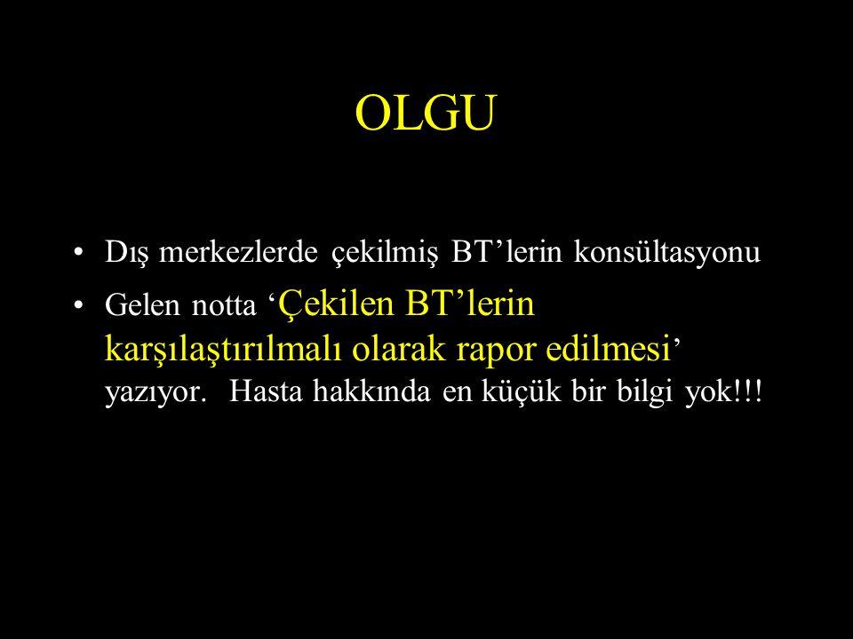 OLGU •Dış merkezlerde çekilmiş BT'lerin konsültasyonu •Gelen notta ' Çekilen BT'lerin karşılaştırılmalı olarak rapor edilmesi ' yazıyor. Hasta hakkınd