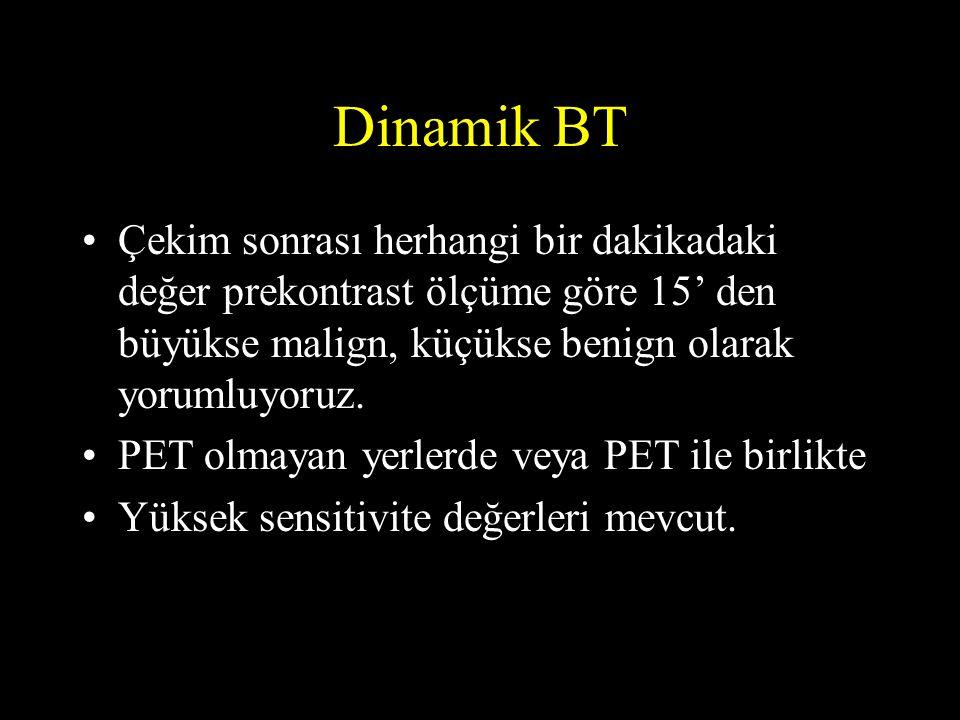 Dinamik BT •Çekim sonrası herhangi bir dakikadaki değer prekontrast ölçüme göre 15' den büyükse malign, küçükse benign olarak yorumluyoruz. •PET olmay
