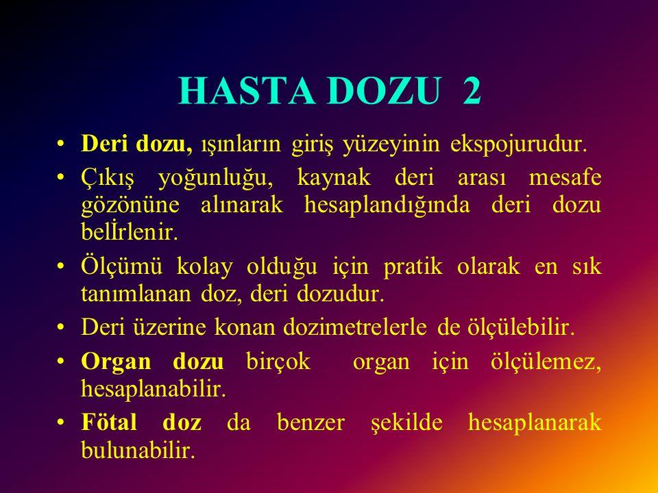 HASTA DOZU 1 Hastanın aldığı doz üç şekildedir. 1. Deri dozu 2. Organ dozu 3. Fötal doz.