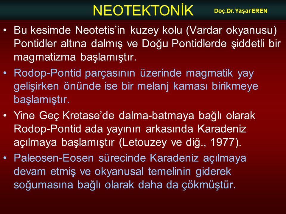 NEOTEKTONİK Doç.Dr. Yaşar EREN •Bu kesimde Neotetis'in kuzey kolu (Vardar okyanusu) Pontidler altına dalmış ve Doğu Pontidlerde şiddetli bir magmatizm