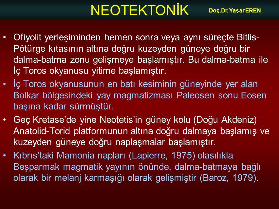 NEOTEKTONİK Doç.Dr. Yaşar EREN •Ofiyolit yerleşiminden hemen sonra veya aynı süreçte Bitlis- Pötürge kıtasının altına doğru kuzeyden güneye doğru bir