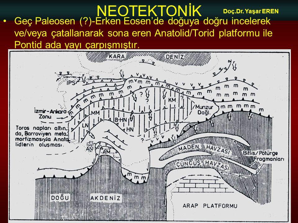 NEOTEKTONİK Doç.Dr. Yaşar EREN •Geç Paleosen (?)-Erken Eosen'de doğuya doğru incelerek ve/veya çatallanarak sona eren Anatolid/Torid platformu ile Pon