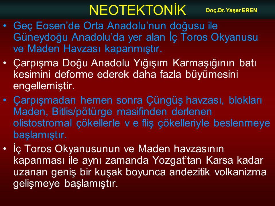 NEOTEKTONİK Doç.Dr. Yaşar EREN •Geç Eosen'de Orta Anadolu'nun doğusu ile Güneydoğu Anadolu'da yer alan İç Toros Okyanusu ve Maden Havzası kapanmıştır.