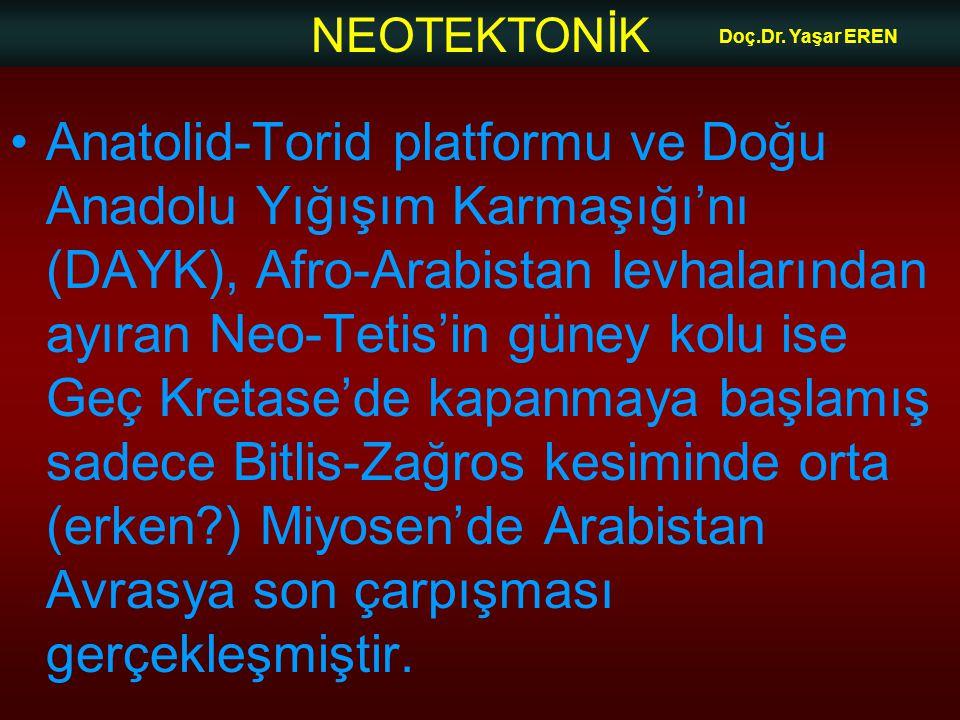NEOTEKTONİK Doç.Dr. Yaşar EREN •Anatolid-Torid platformu ve Doğu Anadolu Yığışım Karmaşığı'nı (DAYK), Afro-Arabistan levhalarından ayıran Neo-Tetis'in