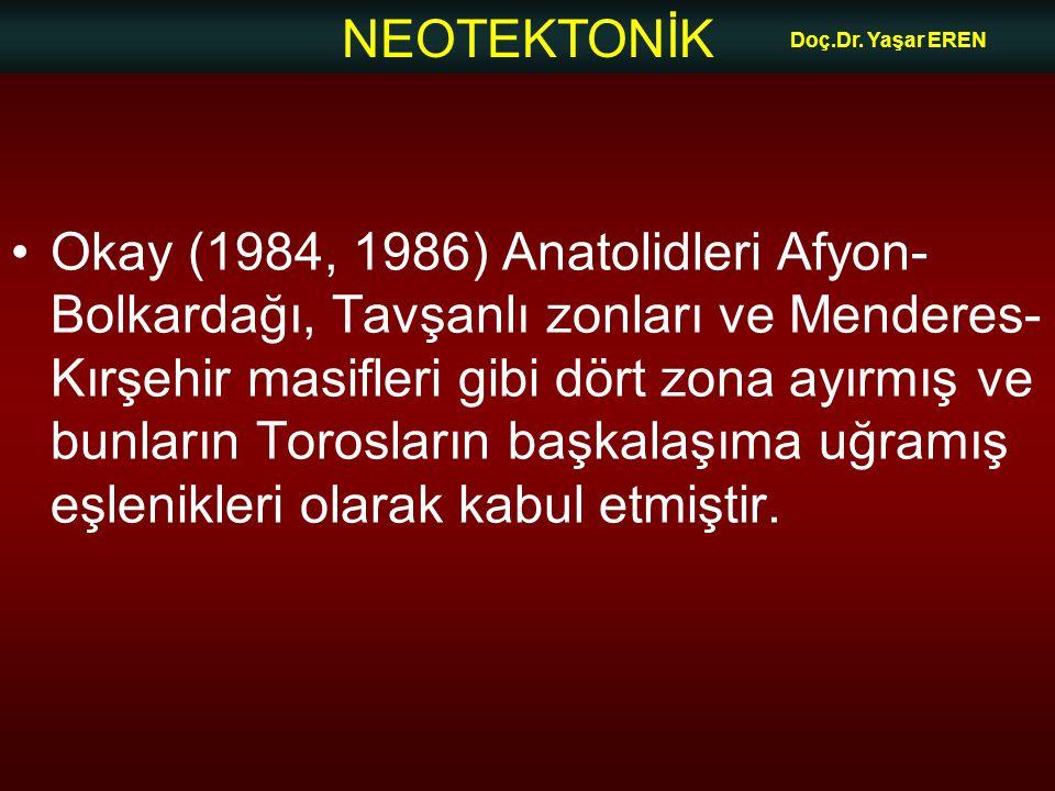 NEOTEKTONİK Doç.Dr. Yaşar EREN •Okay (1984, 1986) Anatolidleri Afyon- Bolkardağı, Tavşanlı zonları ve Menderes- Kırşehir masifleri gibi dört zona ayır