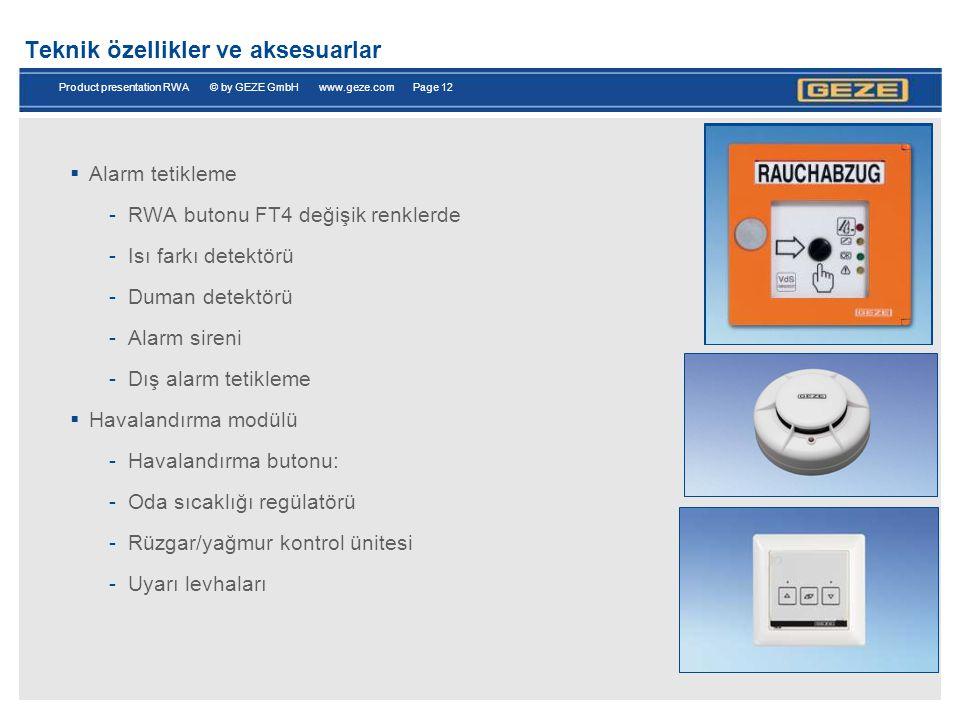 Product presentation RWA © by GEZE GmbH www.geze.com Page 12 Teknik özellikler ve aksesuarlar  Alarm tetikleme -RWA butonu FT4 değişik renklerde -Isı farkı detektörü -Duman detektörü -Alarm sireni -Dış alarm tetikleme  Havalandırma modülü -Havalandırma butonu: -Oda sıcaklığı regülatörü -Rüzgar/yağmur kontrol ünitesi -Uyarı levhaları