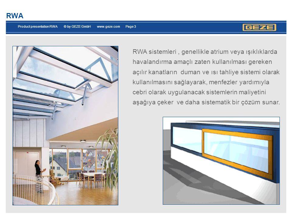 Product presentation RWA © by GEZE GmbH www.geze.com Page 3 RWA RWA sistemleri, genellikle atrium veya ışıklıklarda havalandırma amaçlı zaten kullanılması gereken açılır kanatların duman ve ısı tahliye sistemi olarak kullanılmasını sağlayarak, menfezler yardımıyla cebri olarak uygulanacak sistemlerin maliyetini aşağıya çeker ve daha sistematik bir çözüm sunar.