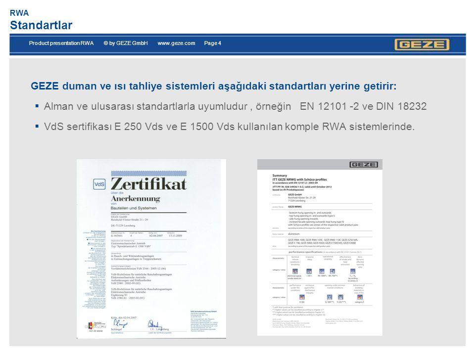 Product presentation RWA © by GEZE GmbH www.geze.com Page 4 RWA Standartlar GEZE duman ve ısı tahliye sistemleri aşağıdaki standartları yerine getirir:  Alman ve ulusarası standartlarla uyumludur, örneğin EN 12101 -2 ve DIN 18232  VdS sertifikası E 250 Vds ve E 1500 Vds kullanılan komple RWA sistemlerinde.