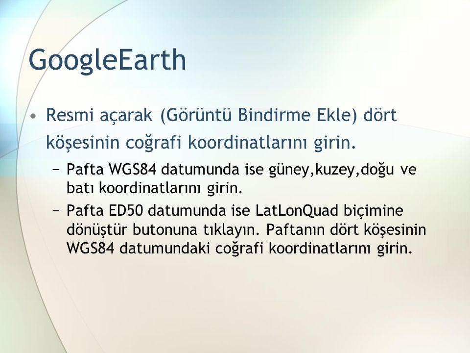 GoogleEarth •Resmi açarak (Görüntü Bindirme Ekle) dört köşesinin coğrafi koordinatlarını girin.