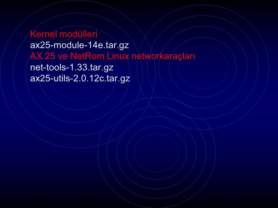 Kernel modülleri ax25-module-14e.tar.gz AX.25 ve NetRom Linux networkaraçları net-tools-1.33.tar.gz ax25-utils-2.0.12c.tar.gz