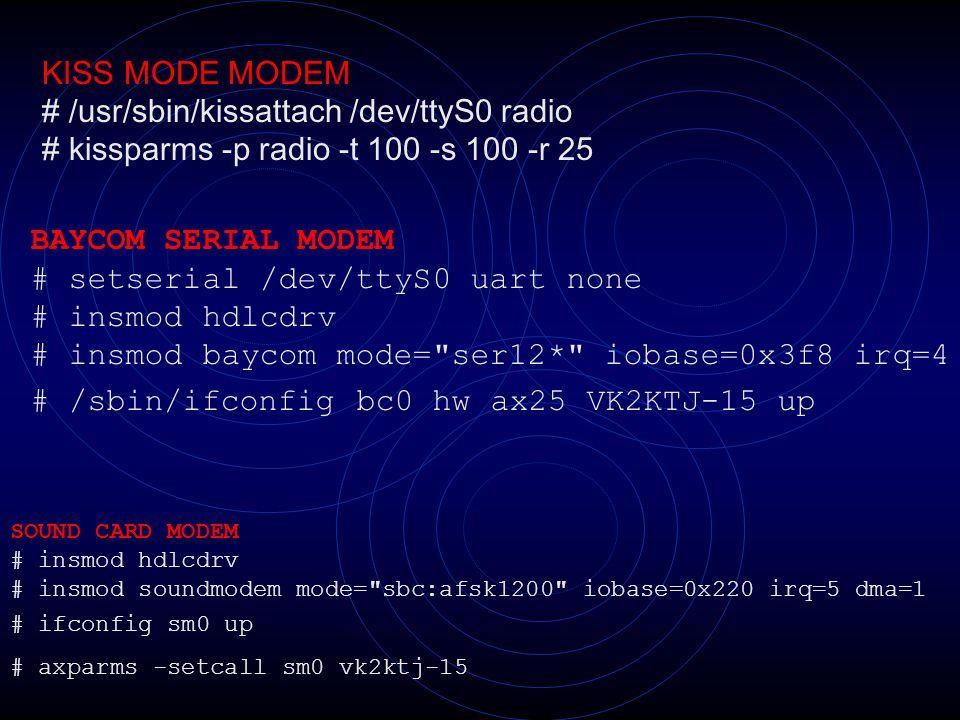 KISS MODE MODEM # /usr/sbin/kissattach /dev/ttyS0 radio # kissparms -p radio -t 100 -s 100 -r 25 BAYCOM SERIAL MODEM # setserial /dev/ttyS0 uart none # insmod hdlcdrv # insmod baycom mode= ser12* iobase=0x3f8 irq=4 # /sbin/ifconfig bc0 hw ax25 VK2KTJ-15 up SOUND CARD MODEM # insmod hdlcdrv # insmod soundmodem mode= sbc:afsk1200 iobase=0x220 irq=5 dma=1 # ifconfig sm0 up # axparms -setcall sm0 vk2ktj-15
