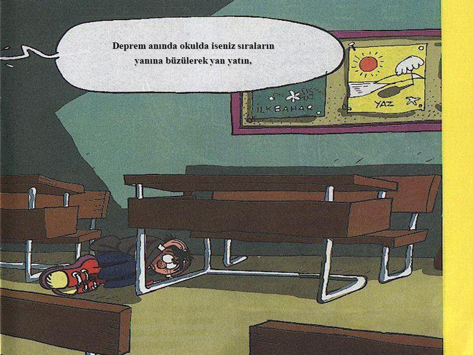 Deprem anında okulda iseniz sıraların yanına büzülerek yan yatın,