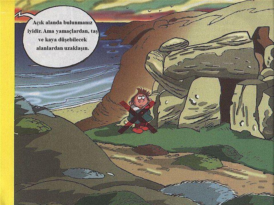 Açık alanda bulunmanız iyidir. Ama yamaçlardan, taş ve kaya düşebilecek alanlardan uzaklaşın.